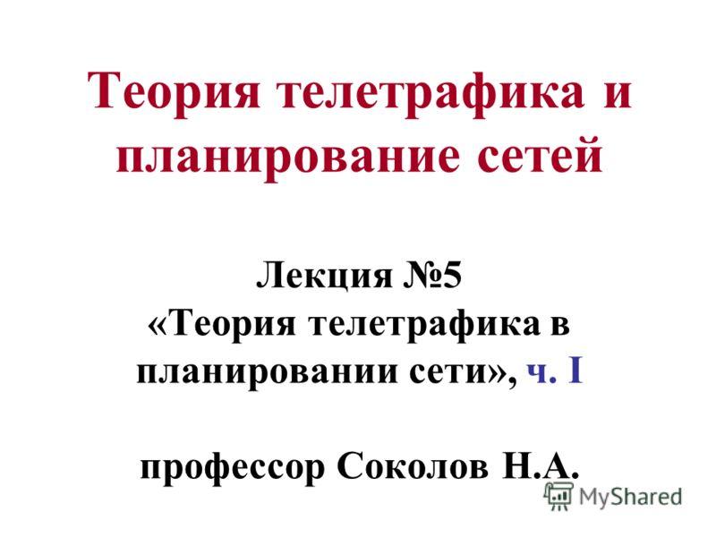 Теория телетрафика и планирование сетей Лекция 5 «Теория телетрафика в планировании сети», ч. I профессор Соколов Н.А.
