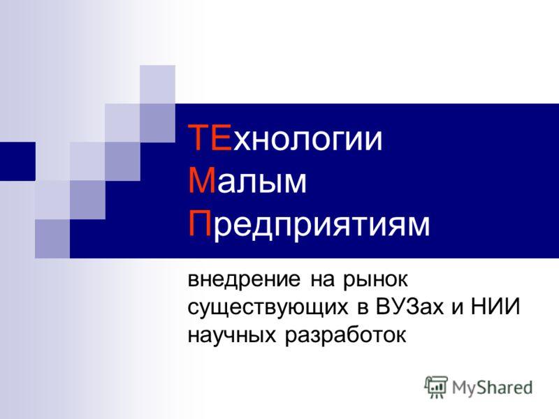 ТЕхнологии Малым Предприятиям внедрение на рынок существующих в ВУЗах и НИИ научных разработок