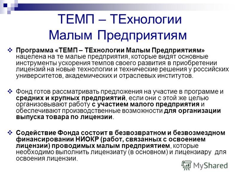 ТЕМП – ТЕхнологии Малым Предприятиям Программа «ТЕМП – ТЕхнологии Малым Предприятиям» нацелена на те малые предприятия, которые видят основные инструменты ускорения темпов своего развития в приобретении лицензий на новые технологии и технические реше