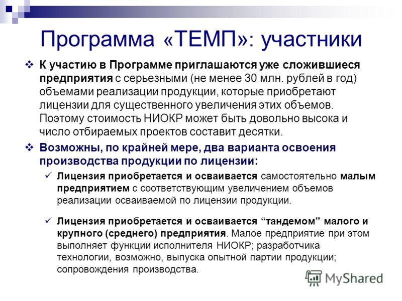 Программа « ТЕМП» : участники К участию в Программе приглашаются уже сложившиеся предприятия с серьезными (не менее 30 млн. рублей в год) объемами реализации продукции, которые приобретают лицензии для существенного увеличения этих объемов. Поэтому с