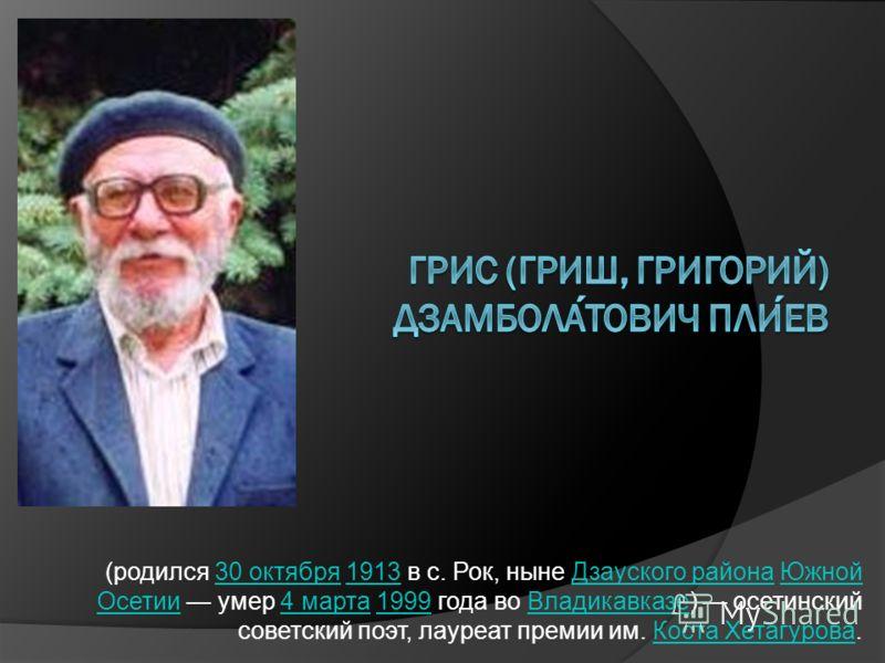 (родился 30 октября 1913 в с. Рок, ныне Дзауского района Южной Осетии умер 4 марта 1999 года во Владикавказе) осетинский советский поэт, лауреат премии им. Коста Хетагурова.30 октября1913Дзауского районаЮжной Осетии4 марта1999ВладикавказеКоста Хетагу