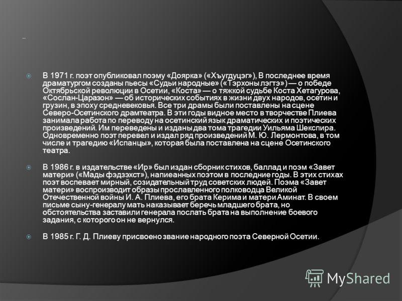 … В 1971 г. поэт опубликовал поэму «Доярка» («Хъугдуцэг»), В последнее время драматургом созданы пьесы «Судьи народные» («Тэрхоны лэгтэ») о победе Октябрьской революции в Осетии, «Коста» о тяжкой судьбе Коста Хетагурова, «Сослан-Царазон» об историчес