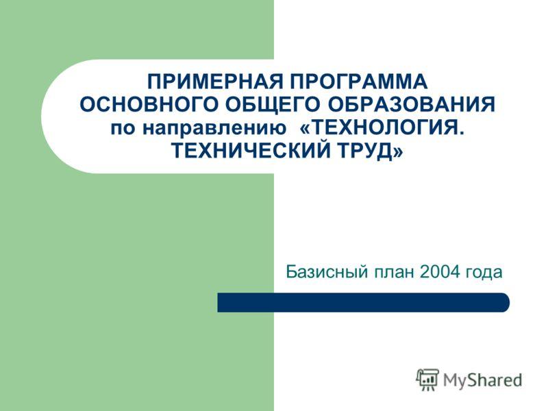ПРИМЕРНАЯ ПРОГРАММА ОСНОВНОГО ОБЩЕГО ОБРАЗОВАНИЯ по направлению «ТЕХНОЛОГИЯ. ТЕХНИЧЕСКИЙ ТРУД» Базисный план 2004 года