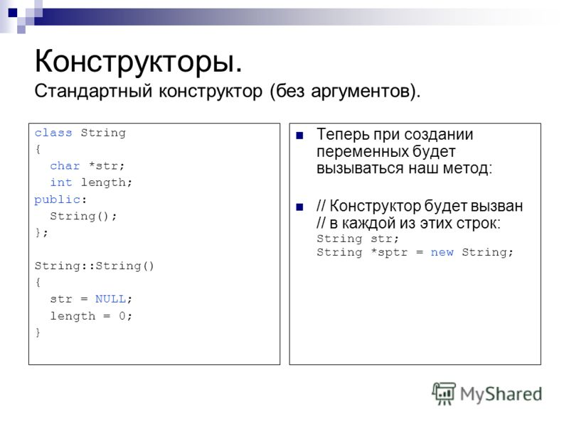 Конструкторы. Стандартный конструктор (без аргументов). class String { char *str; int length; public: String(); }; String::String() { str = NULL; length = 0; } Теперь при создании переменных будет вызываться наш метод: // Конструктор будет вызван //