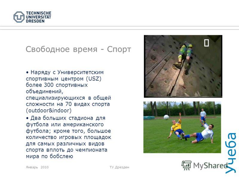 Январь 2010ТУ Дрезден Свободное время - Спорт Наряду с Университетским спортивным центром (USZ) более 300 спортивных объединений, специализирующихся в общей сложности на 70 видах спорта (outdoor&indoor) Два больших стадиона для футбола или американск