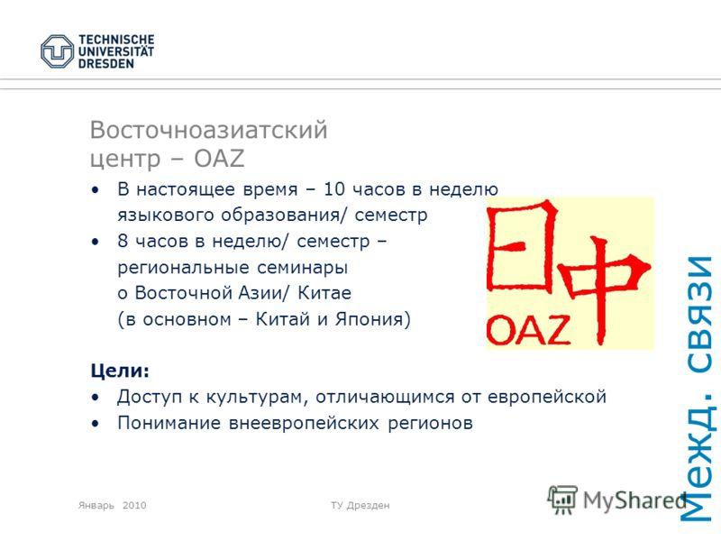 Январь 2010ТУ Дрезден Восточноазиатский центр – OAZ В настоящее время – 10 часов в неделю языкового образования/ семестр 8 часов в неделю/ семестр – региональные семинары о Восточной Азии/ Китае (в основном – Китай и Япония) Цели: Доступ к культурам,