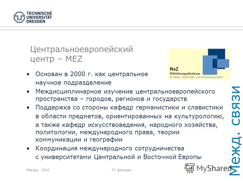 Январь 2010ТУ Дрезден Центральноевропейский центр – MEZ Основан в 2000 г. как центральное научное подразделение Междисциплинарное изучение центральноевропейского пространства – городов, регионов и государств Поддержка со стороны кафедр германистики и