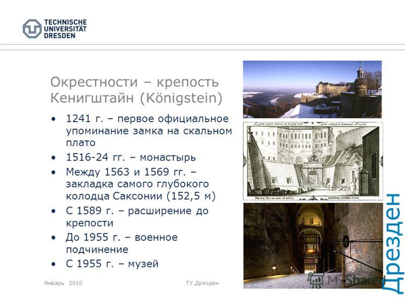 Январь 2010ТУ Дрезден Окрестности – крепость Кенигштайн (Königstein) 1241 г. – первое официальное упоминание замка на скальном плато 1516-24 гг. – монастырь Между 1563 и 1569 гг. – закладка самого глубокого колодца Саксонии (152,5 м) С 1589 г. – расш