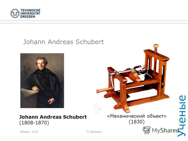 Январь 2010ТУ Дрезден Johann Andreas Schubert (1808-1870) «Механический объект» (1830) Ученые
