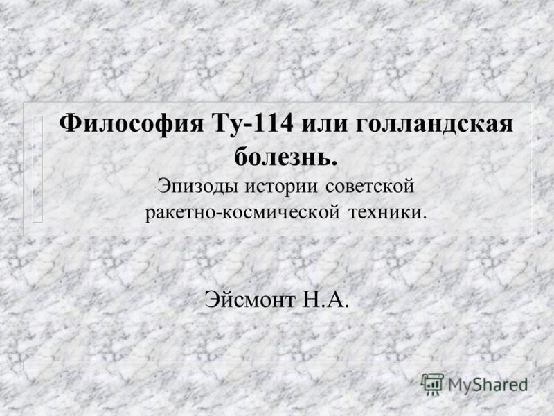 Философия Ту-114 или голландская болезнь. Эпизоды истории советской ракетно-космической техники. Эйсмонт Н.А.