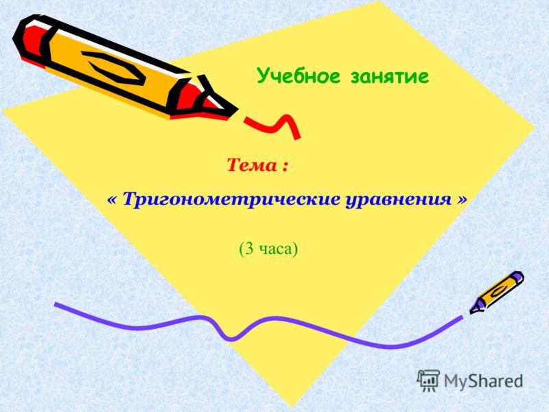 Учебное занятие Тема : « Тригонометрические уравнения » (3 часа)