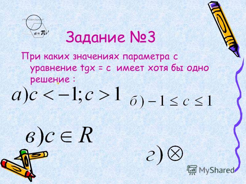 Задание 3 При каких значениях параметра с уравнение tgx = c имеет хотя бы одно решение :