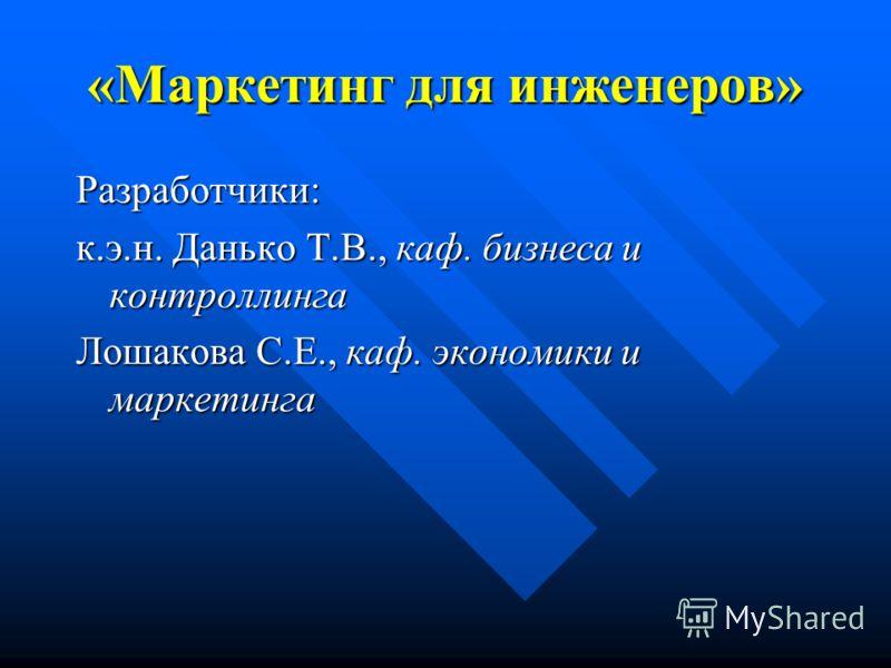 «Маркетинг для инженеров» Разработчики: к.э.н. Данько Т.В., каф. бизнеса и контроллинга Лошакова С.Е., каф. экономики и маркетинга
