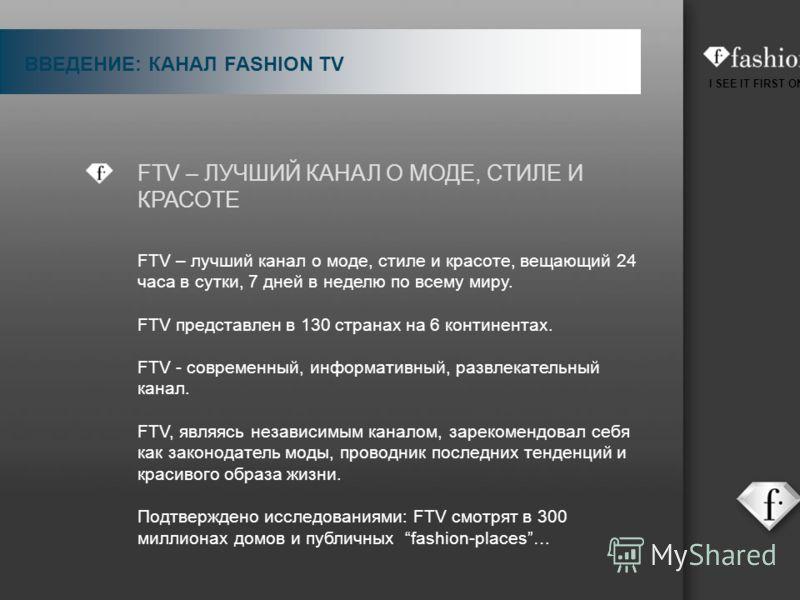 I SEE IT FIRST ON FTV FTV – ЛУЧШИЙ КАНАЛ О МОДЕ, СТИЛЕ И КРАСОТЕ FTV – лучший канал о моде, стиле и красоте, вещающий 24 часа в сутки, 7 дней в неделю по всему миру. FTV представлен в 130 странах на 6 континентах. FTV - современный, информативный, ра
