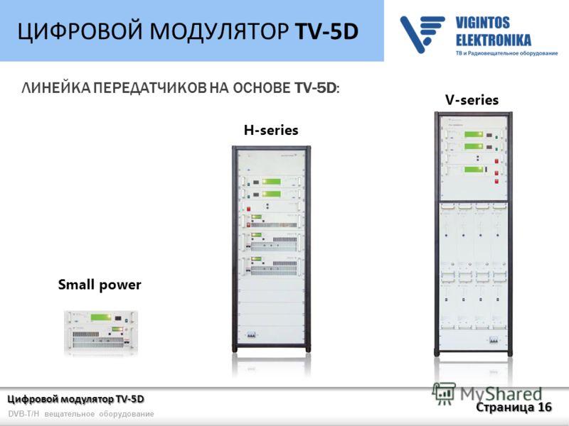 Цифровой модулятор TV-5D Страница 16 DVB-T/H вещательное оборудование ЦИФРОВОЙ МОДУЛЯТОР TV-5D ЛИНЕЙКА ПЕРЕДАТЧИКОВ НА ОСНОВЕ TV-5D: Small power H-series V-series