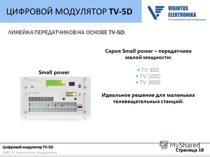 Цифровой модулятор TV-5D Страница 18 DVB-T/H вещательное оборудование ЦИФРОВОЙ МОДУЛЯТОР TV-5D ЛИНЕЙКА ПЕРЕДАТЧИКОВ НА ОСНОВЕ TV-5D: Small power Серия Small power – передатчики малой мощности: TV-50D TV-100D TV-200D Идеальное решение для маленьких те