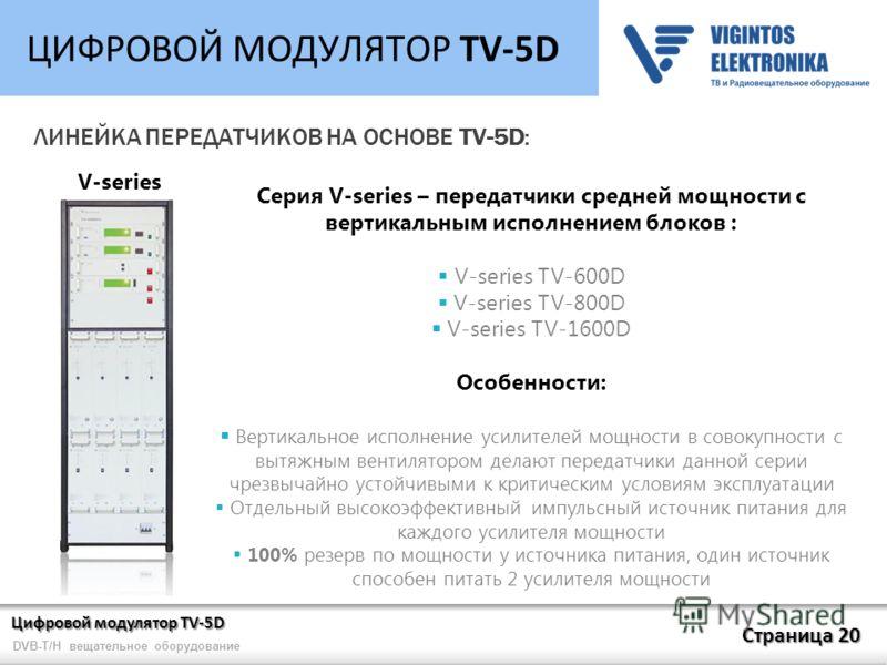 Цифровой модулятор TV-5D Страница 20 DVB-T/H вещательное оборудование ЦИФРОВОЙ МОДУЛЯТОР TV-5D ЛИНЕЙКА ПЕРЕДАТЧИКОВ НА ОСНОВЕ TV-5D: Серия V-series – передатчики средней мощности c вертикальным исполнением блоков : V-series TV-600D V-series TV-800D V