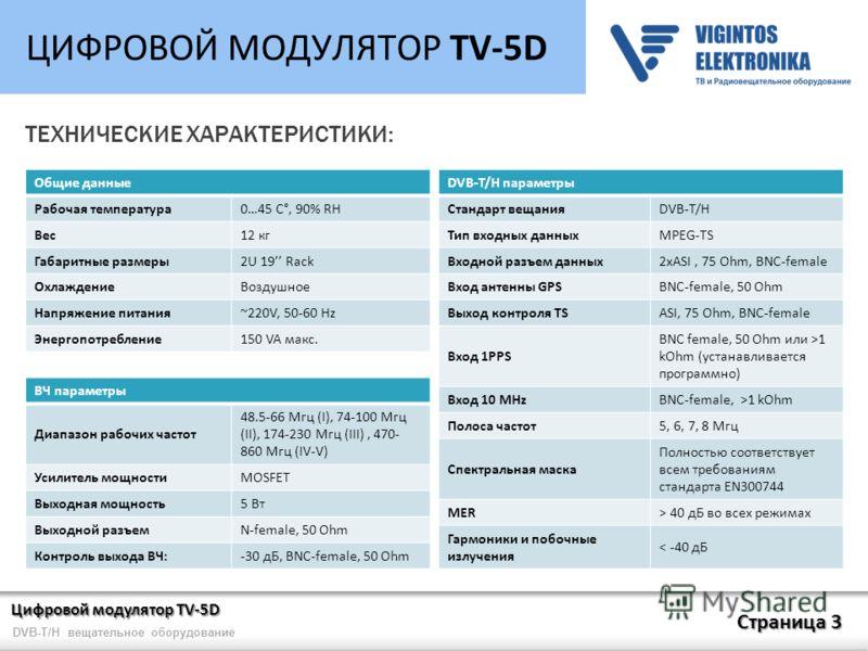 Цифровой модулятор TV-5D Страница 3 DVB-T/H вещательное оборудование ЦИФРОВОЙ МОДУЛЯТОР TV-5D ТЕХНИЧЕСКИЕ ХАРАКТЕРИСТИКИ: Общие данные Рабочая температура0…45 C°, 90% RH Вес12 кг Габаритные размеры2U 19 Rack ОхлаждениеВоздушное Напряжение питания~220