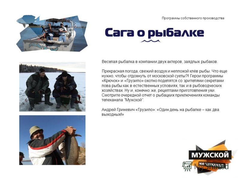 Программы собственного производства Веселая рыбалка в компании двух актеров, заядлых рыбаков. Прекрасная погода, свежий воздух и неплохой клёв рыбы. Что еще нужно, чтобы отдохнуть от московской суеты?! Герои программы «Крючок» и «Грузило» охотно поде