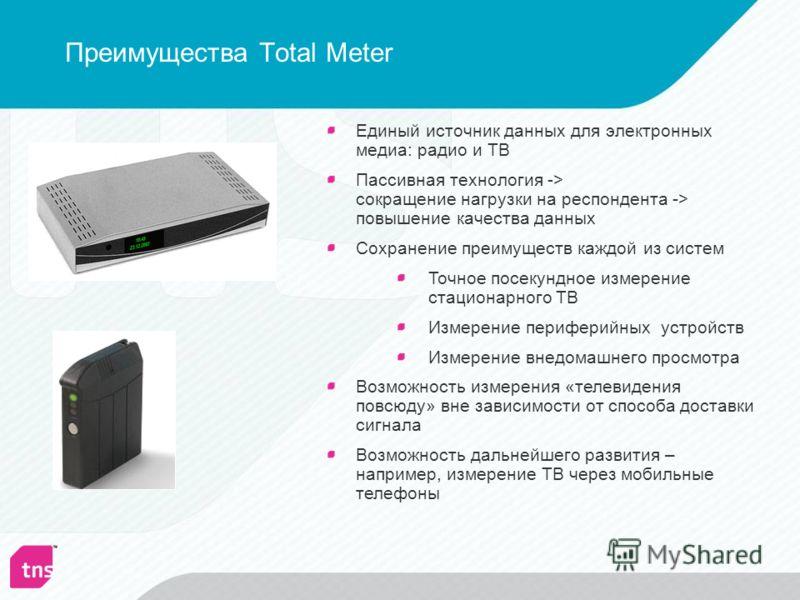 Преимущества Total Meter Единый источник данных для электронных медиа: радио и ТВ Пассивная технология -> сокращение нагрузки на респондента -> повышение качества данных Сохранение преимуществ каждой из систем Точное посекундное измерение стационарно