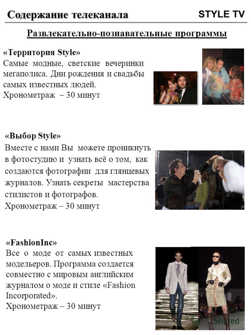 Содержание телеканала Развлекательно-познавательные программы «Территория Style» Самые модные, светские вечеринки мегаполиса. Дни рождения и свадьбы самых известных людей. Хронометраж – 30 минут «Выбор Style» Вместе с нами Вы можете проникнуть в фото