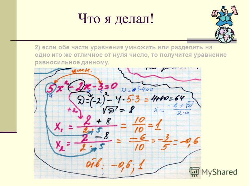 Что я делал! При решении уравнений используют следующие свойства: 1)если в уравнении перенести слагаемое из одной части в другую, изменив его знак, то получится уравнение, равносильное данному;
