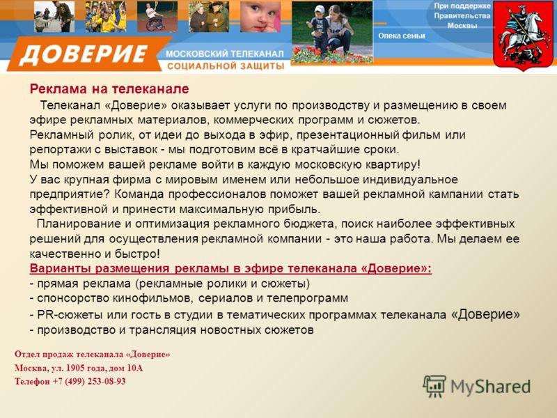 Отдел продаж телеканала «Доверие» Москва, ул. 1905 года, дом 10А Телефон +7 (499) 253-08-93 Реклама на телеканале Телеканал «Доверие» оказывает услуги по производству и размещению в своем эфире рекламных материалов, коммерческих программ и сюжетов. Р