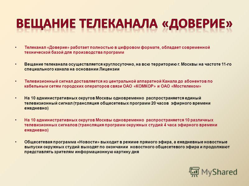 Телеканал «Доверие» работает полностью в цифровом формате, обладает современной технической базой для производства программ Вещание телеканала осуществляется круглосуточно, на всю территорию г. Москвы на частоте 11-го специального канала на основании