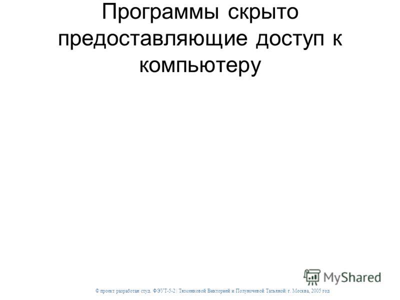 © проект разработан студ. ФЭУТ-5-2 | Тюменковой Викторией и Полуночевой Татьяной| г. Москва, 2005 год Программы скрыто предоставляющие доступ к компьютеру