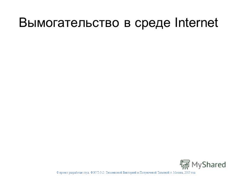© проект разработан студ. ФЭУТ-5-2 | Тюменковой Викторией и Полуночевой Татьяной| г. Москва, 2005 год Вымогательство в среде Internet