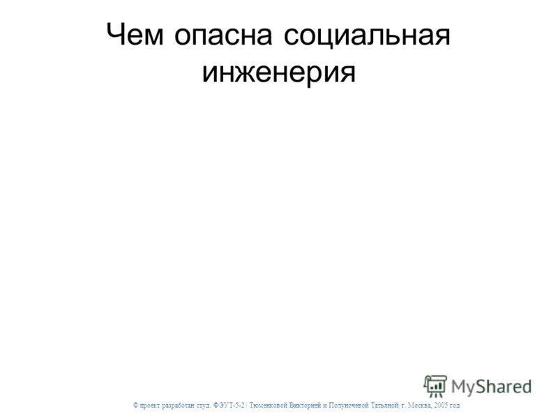 © проект разработан студ. ФЭУТ-5-2 | Тюменковой Викторией и Полуночевой Татьяной| г. Москва, 2005 год Чем опасна социальная инженерия