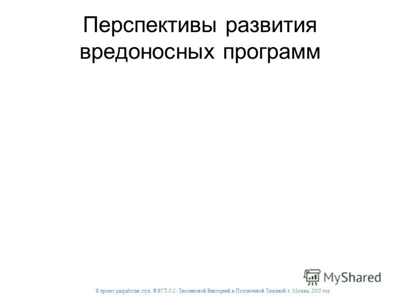 © проект разработан студ. ФЭУТ-5-2 | Тюменковой Викторией и Полуночевой Татьяной| г. Москва, 2005 год Перспективы развития вредоносных программ