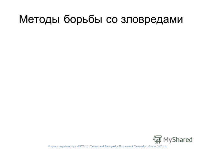 © проект разработан студ. ФЭУТ-5-2 | Тюменковой Викторией и Полуночевой Татьяной| г. Москва, 2005 год Методы борьбы со зловредами