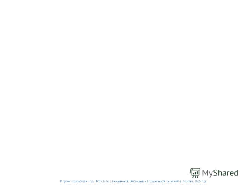 © проект разработан студ. ФЭУТ-5-2 | Тюменковой Викторией и Полуночевой Татьяной| г. Москва, 2005 год