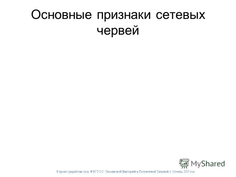 © проект разработан студ. ФЭУТ-5-2 | Тюменковой Викторией и Полуночевой Татьяной| г. Москва, 2005 год Основные признаки сетевых червей