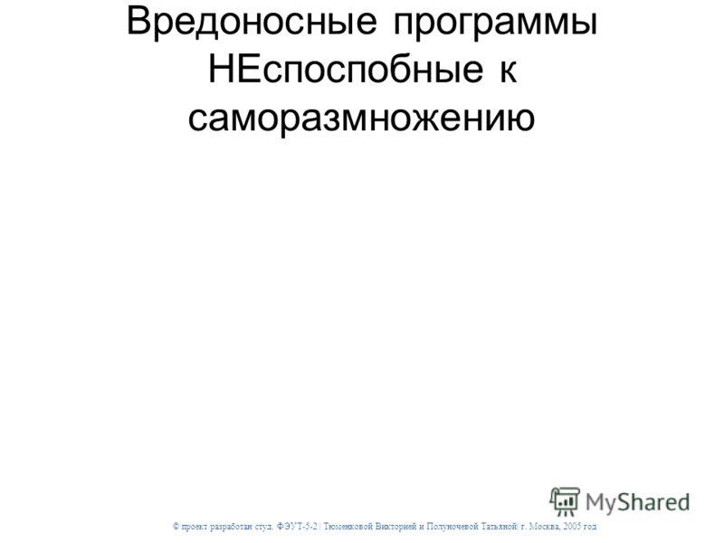 © проект разработан студ. ФЭУТ-5-2 | Тюменковой Викторией и Полуночевой Татьяной| г. Москва, 2005 год Вредоносные программы НЕспоспобные к саморазмножению
