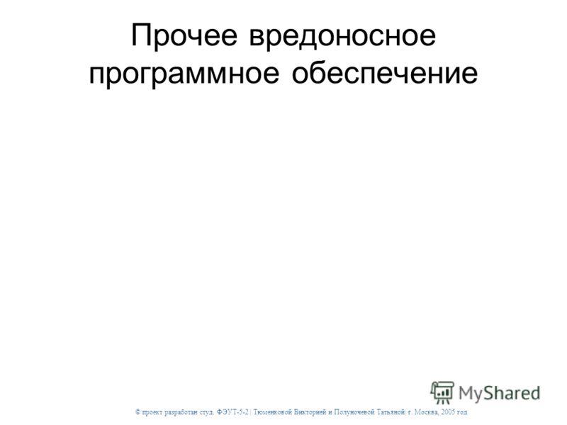 © проект разработан студ. ФЭУТ-5-2 | Тюменковой Викторией и Полуночевой Татьяной| г. Москва, 2005 год Прочее вредоносное программное обеспечение