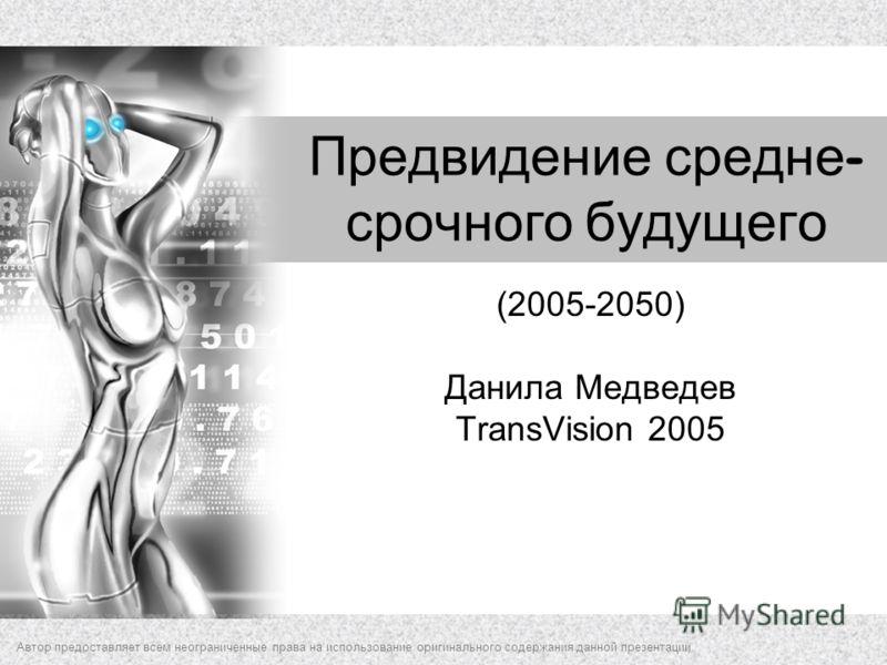Предвидение средне - срочного будущего (2005-2050) Данила Медведев TransVision 2005 Автор предоставляет всем неограниченные права на использование оригинального содержания данной презентации.