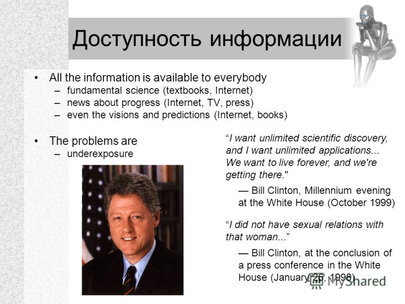Доступность информации All the information is available to everybody –fundamental science (textbooks, Internet) –news about progress (Internet, TV, press) –even the visions and predictions (Internet, books) The problems are –underexposure I want unli