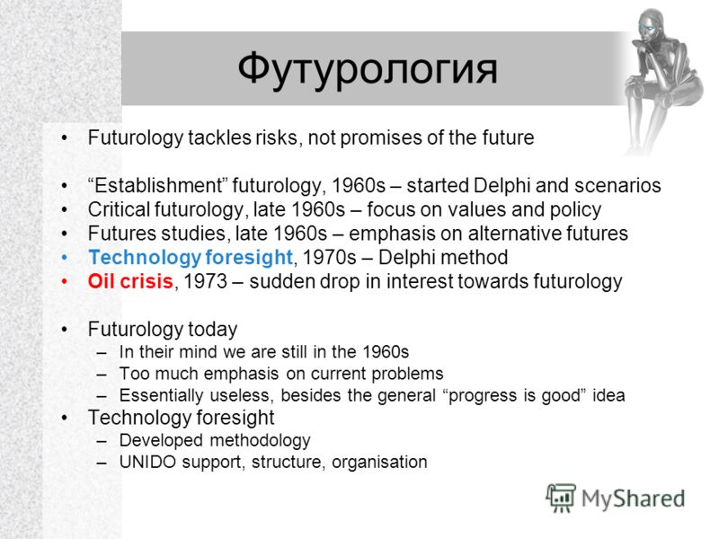 Футурология Futurology tackles risks, not promises of the future Establishment futurology, 1960s – started Delphi and scenarios Critical futurology, late 1960s – focus on values and policy Futures studies, late 1960s – emphasis on alternative futures