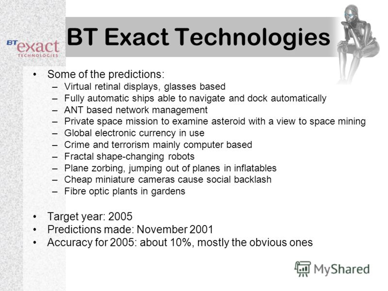 BT Exact Technologies Some of the predictions: –Virtual retinal displays, glasses based –Fully automatic ships able to navigate and dock automatically –ANT based network management –Private space mission to examine asteroid with a view to space minin