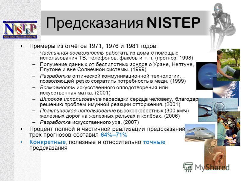 Предсказания NISTEP Примеры из отчётов 1971, 1976 и 1981 годов: –Частичная возможность работать из дома с помощью использования ТВ, телефонов, факсов и т. п. (прогноз: 1998) –Получение данных от беспилотных зондов о Уране, Нептуне, Плутоне и вне Солн