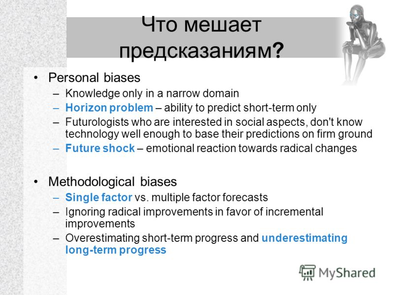 Что мешает предсказаниям ? Personal biases –Knowledge only in a narrow domain –Horizon problem – ability to predict short-term only –Futurologists who are interested in social aspects, don't know technology well enough to base their predictions on fi