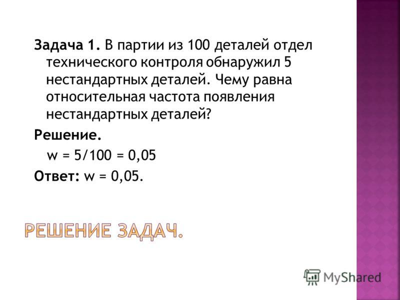 Задача 1. В партии из 100 деталей отдел технического контроля обнаружил 5 нестандартных деталей. Чему равна относительная частота появления нестандартных деталей? Решение. w = 5/100 = 0,05 Ответ: w = 0,05.