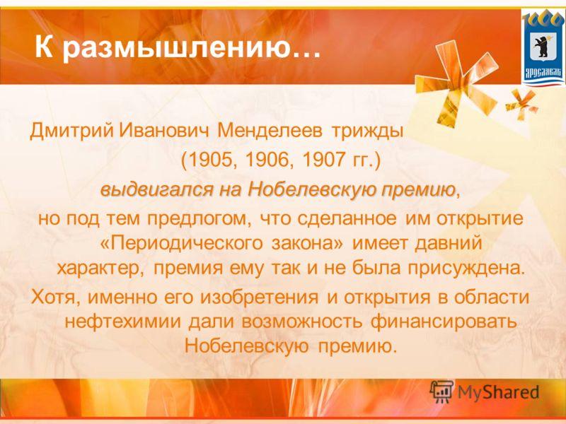 К размышлению… Дмитрий Иванович Менделеев трижды (1905, 1906, 1907 гг.) выдвигался на Нобелевскую премию выдвигался на Нобелевскую премию, но под тем предлогом, что сделанное им открытие «Периодического закона» имеет давний характер, премия ему так и
