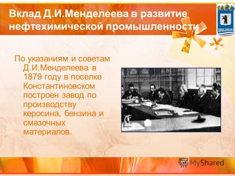 Вклад Д.И.Менделеева в развитие нефтехимической промышленности По указаниям и советам Д.И.Менделеева в 1879 году в поселке Константиновском построен завод по производству керосина, бензина и смазочных материалов.