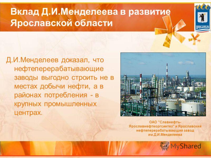 Вклад Д.И.Менделеева в развитие Ярославской области Д.И.Менделеев доказал, что нефтеперерабатывающие заводы выгодно строить не в местах добычи нефти, а в районах потребления - в крупных промышленных центрах. ОАО