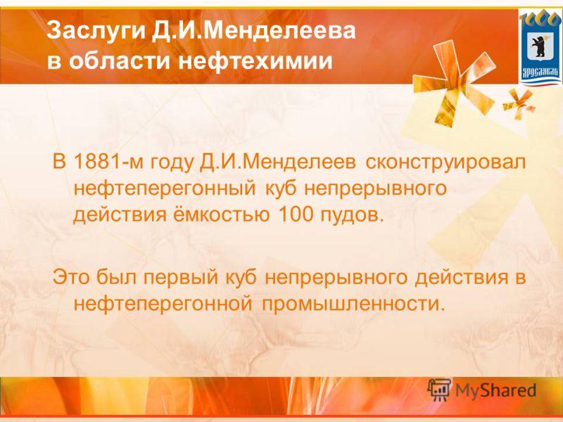Заслуги Д.И.Менделеева в области нефтехимии В 1881-м году Д.И.Менделеев сконструировал нефтеперегонный куб непрерывного действия ёмкостью 100 пудов. Это был первый куб непрерывного действия в нефтеперегонной промышленности.