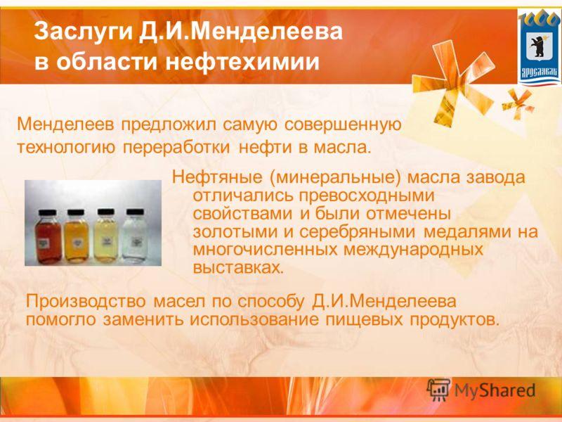 Нефтяные (минеральные) масла завода отличались превосходными свойствами и были отмечены золотыми и серебряными медалями на многочисленных международных выставках. Заслуги Д.И.Менделеева в области нефтехимии Менделеев предложил самую совершенную техно