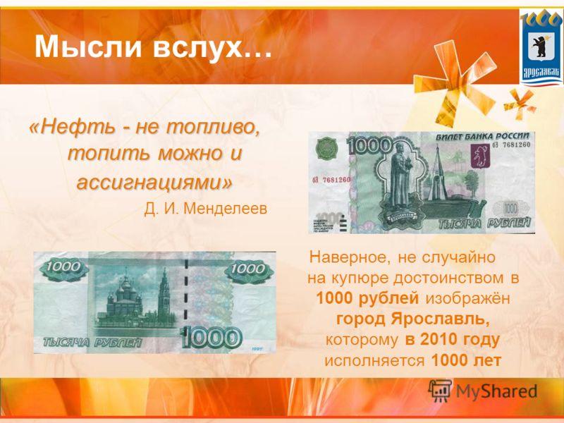 Мысли вслух… Наверное, не случайно на купюре достоинством в 1000 рублей изображён город Ярославль, которому в 2010 году исполняется 1000 лет «Нефть - не топливо, топить можно и ассигнациями» Д. И. Менделеев